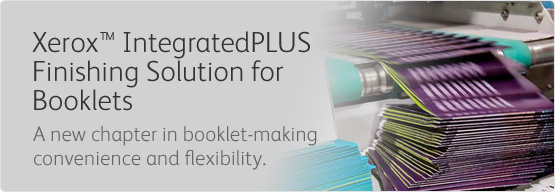 Xerox® IntegratedPLUS Finishing Solution for Booklets - A new chapter in booklet making convenience and flexibility.